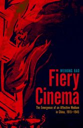 Fiery CinemaThe Emergence of an Affective Medium in China, 1915-1945