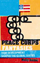 Peace Corps Fantasies: How Development Shaped the Global Sixties