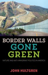 Border Walls Gone Green: Nature and Anti-immigrant Politics in America